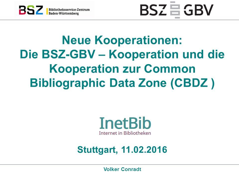 Neue Kooperationen: Die BSZ-GBV – Kooperation und die Kooperation zur Common Bibliographic Data Zone (CBDZ ) Stuttgart, 11.02.2016 Volker Conradt