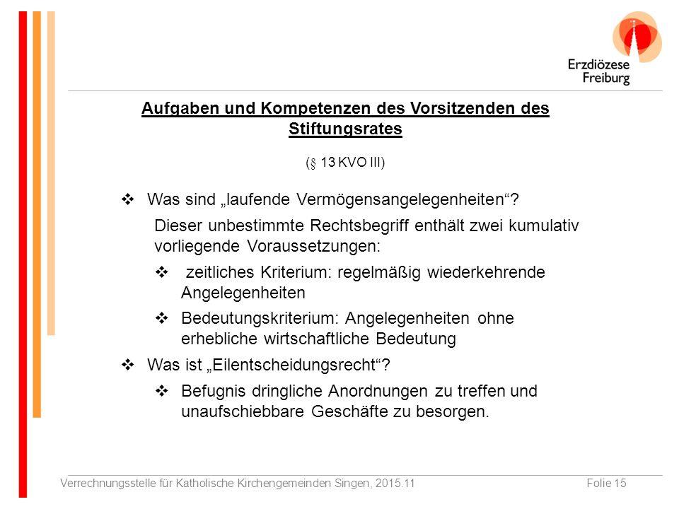 """Verrechnungsstelle für Katholische Kirchengemeinden Singen, 2015.11Folie 15 Aufgaben und Kompetenzen des Vorsitzenden des Stiftungsrates (§ 13 KVO III)  Was sind """"laufende Vermögensangelegenheiten ."""