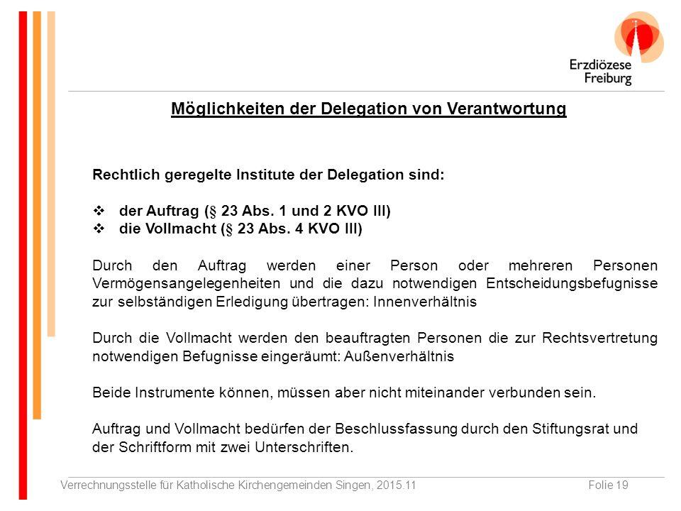 Verrechnungsstelle für Katholische Kirchengemeinden Singen, 2015.11Folie 19 Möglichkeiten der Delegation von Verantwortung Rechtlich geregelte Institute der Delegation sind:  der Auftrag (§ 23 Abs.