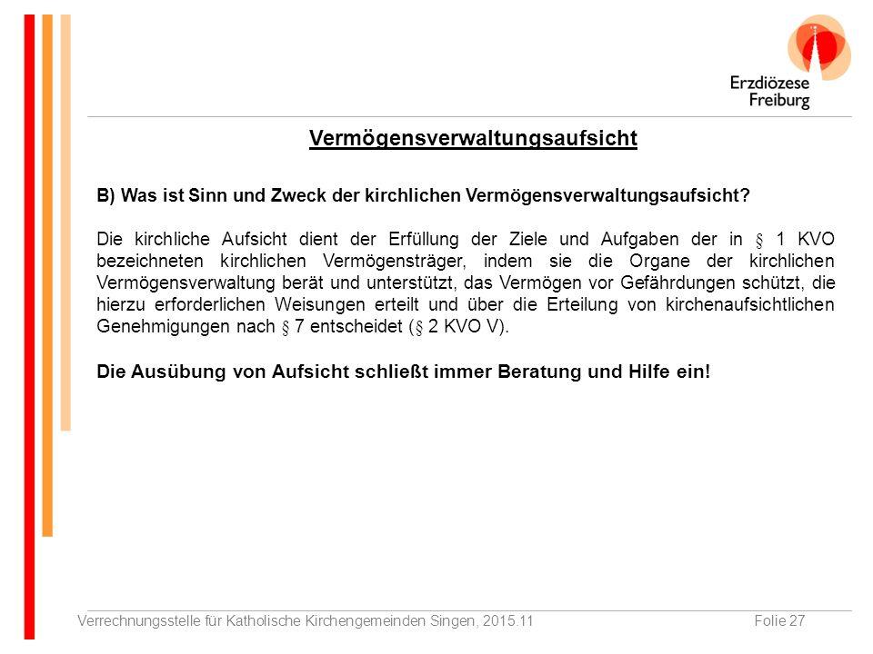 Verrechnungsstelle für Katholische Kirchengemeinden Singen, 2015.11Folie 27 Vermögensverwaltungsaufsicht B) Was ist Sinn und Zweck der kirchlichen Vermögensverwaltungsaufsicht.