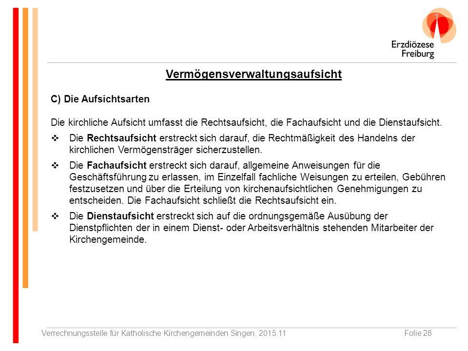 Verrechnungsstelle für Katholische Kirchengemeinden Singen, 2015.11Folie 28 C) Die Aufsichtsarten Die kirchliche Aufsicht umfasst die Rechtsaufsicht, die Fachaufsicht und die Dienstaufsicht.