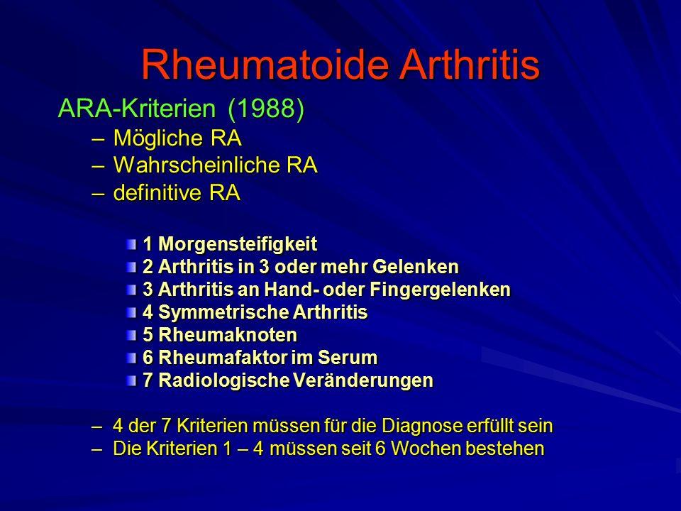 ARA-Kriterien (1988) –Mögliche RA –Wahrscheinliche RA –definitive RA 1 Morgensteifigkeit 2 Arthritis in 3 oder mehr Gelenken 3 Arthritis an Hand- oder Fingergelenken 4 Symmetrische Arthritis 5 Rheumaknoten 6 Rheumafaktor im Serum 7 Radiologische Veränderungen –4 der 7 Kriterien müssen für die Diagnose erfüllt sein –Die Kriterien 1 – 4 müssen seit 6 Wochen bestehen