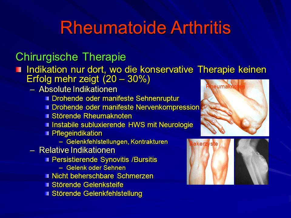 Rheumatoide Arthritis Chirurgische Therapie Indikation nur dort, wo die konservative Therapie keinen Erfolg mehr zeigt (20 – 30%) –Absolute Indikationen Drohende oder manifeste Sehnenruptur Drohende oder manifeste Nervenkompression Störende Rheumaknoten Instabile subluxierende HWS mit Neurologie Pflegeindikation –Gelenkfehlstellungen, Kontrakturen –Relative Indikationen Persistierende Synovitis /Bursitis –Gelenk oder Sehnen Nicht beherschbare Schmerzen Störende Gelenksteife Störende Gelenkfehlstellung Rheumaknoten Bakerzyste