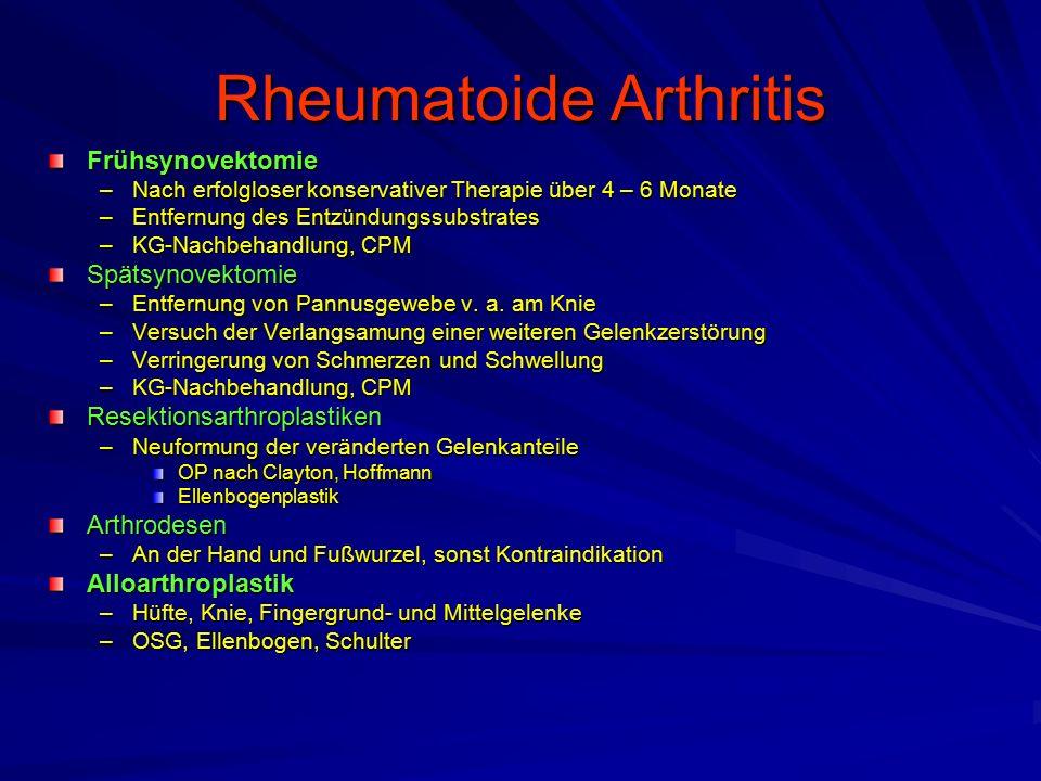 Rheumatoide Arthritis Frühsynovektomie –Nach erfolgloser konservativer Therapie über 4 – 6 Monate –Entfernung des Entzündungssubstrates –KG-Nachbehandlung, CPM Spätsynovektomie –Entfernung von Pannusgewebe v.