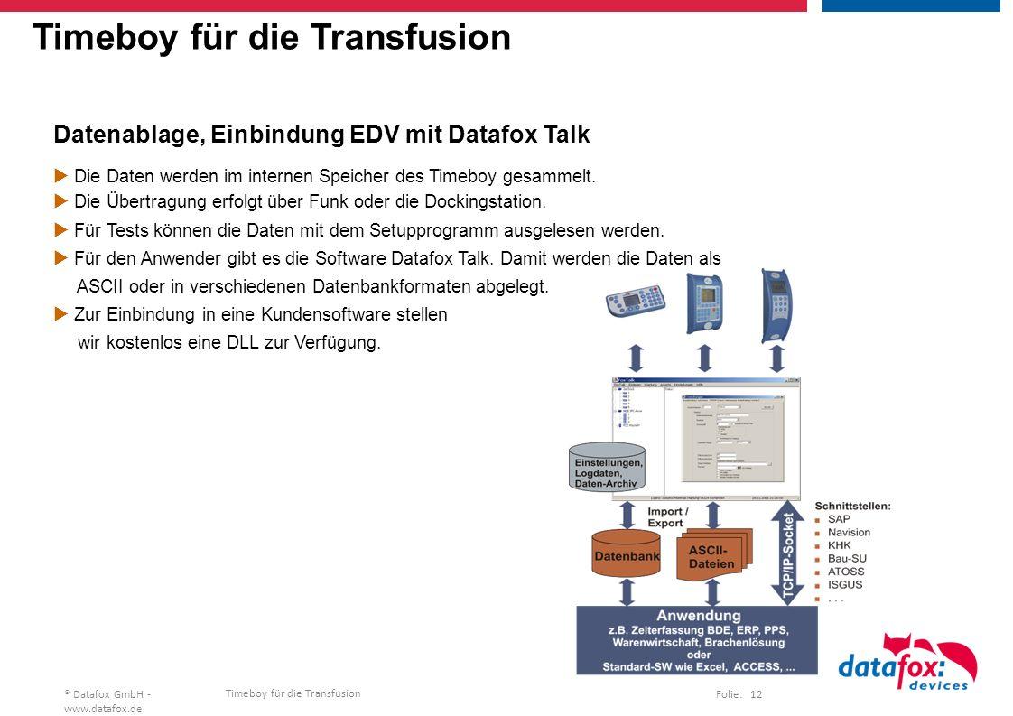 Timeboy für die Transfusion Folie: 12® Datafox GmbH - www.datafox.de Timeboy für die Transfusion Datenablage, Einbindung EDV mit Datafox Talk  Die Daten werden im internen Speicher des Timeboy gesammelt.