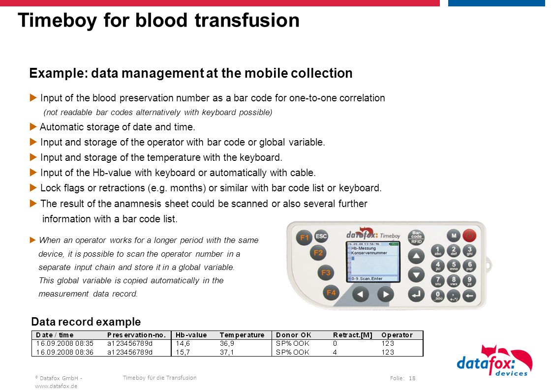 Timeboy für die Transfusion Folie: 18® Datafox GmbH -   Timeboy for blood transfusion Example: data management at the mobile collection  Input of the blood preservation number as a bar code for one-to-one correlation (not readable bar codes alternatively with keyboard possible)  Automatic storage of date and time.