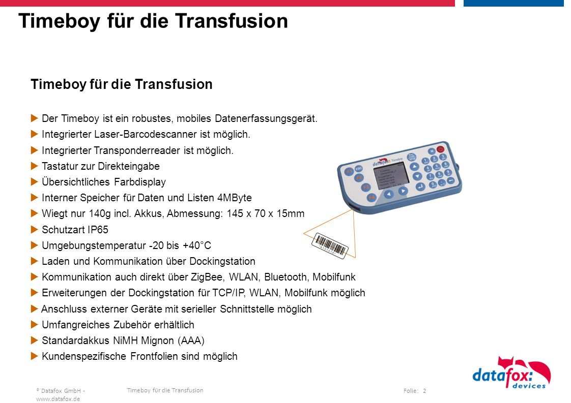 Timeboy für die Transfusion Folie: 23® Datafox GmbH - www.datafox.de Timeboy for blood transfusion Data transfer, battery powered operation  The batteries of the Timeboy are charged with the docking station.