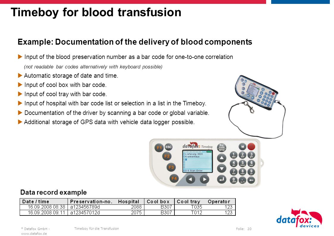 Timeboy für die Transfusion Folie: 20® Datafox GmbH -   Timeboy for blood transfusion Example: Documentation of the delivery of blood components  Input of the blood preservation number as a bar code for one-to-one correlation (not readable bar codes alternatively with keyboard possible)  Automatic storage of date and time.