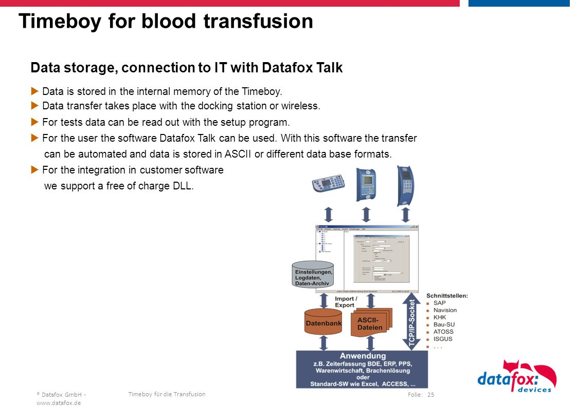 Timeboy für die Transfusion Folie: 25® Datafox GmbH - www.datafox.de Timeboy for blood transfusion Data storage, connection to IT with Datafox Talk  Data is stored in the internal memory of the Timeboy.
