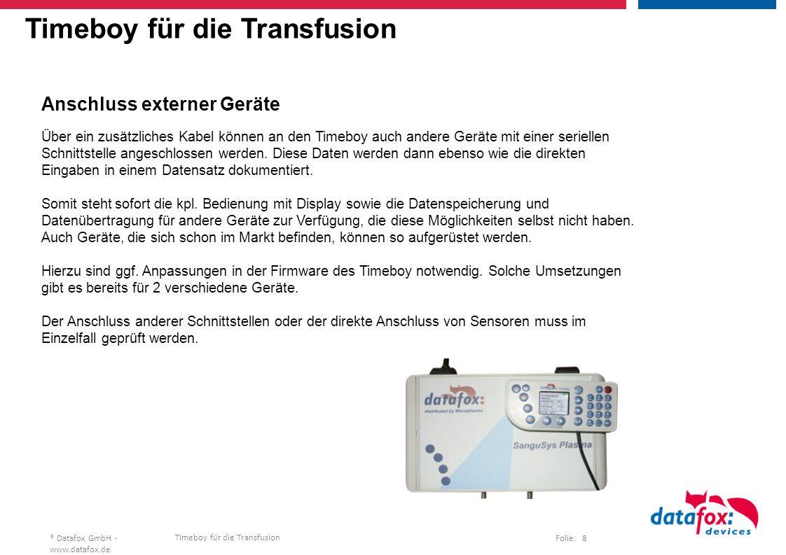 Timeboy für die Transfusion Folie: 8® Datafox GmbH - www.datafox.de Timeboy für die Transfusion Anschluss externer Geräte Über ein zusätzliches Kabel können an den Timeboy auch andere Geräte mit einer seriellen Schnittstelle angeschlossen werden.