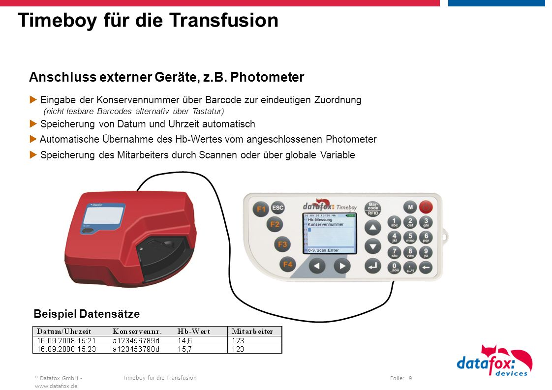 Timeboy für die Transfusion Folie: 20® Datafox GmbH - www.datafox.de Timeboy for blood transfusion Example: Documentation of the delivery of blood components  Input of the blood preservation number as a bar code for one-to-one correlation (not readable bar codes alternatively with keyboard possible)  Automatic storage of date and time.