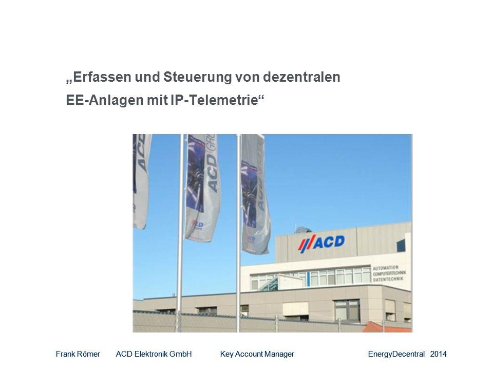 """Frank Römer ACD Elektronik GmbH Key Account Manager EnergyDecentral 2014 """"Erfassen und Steuerung von dezentralen EE-Anlagen mit IP-Telemetrie Frank Römer ACD Elektronik GmbH Key Account Manager EnergyDecentral 2014"""
