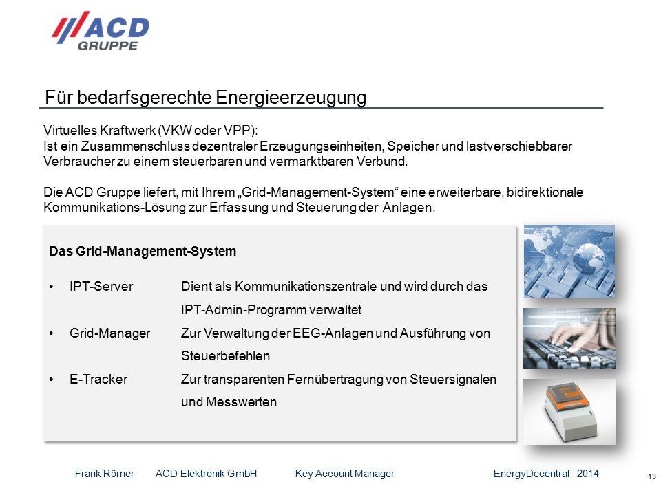 13 Für bedarfsgerechte Energieerzeugung Das Grid-Management-System IPT-ServerDient als Kommunikationszentrale und wird durch das IPT-Admin-Programm verwaltet Grid-ManagerZur Verwaltung der EEG-Anlagen und Ausführung von Steuerbefehlen E-Tracker Zur transparenten Fernübertragung von Steuersignalen und Messwerten Das Grid-Management-System IPT-ServerDient als Kommunikationszentrale und wird durch das IPT-Admin-Programm verwaltet Grid-ManagerZur Verwaltung der EEG-Anlagen und Ausführung von Steuerbefehlen E-Tracker Zur transparenten Fernübertragung von Steuersignalen und Messwerten Virtuelles Kraftwerk (VKW oder VPP): Ist ein Zusammenschluss dezentraler Erzeugungseinheiten, Speicher und lastverschiebbarer Verbraucher zu einem steuerbaren und vermarktbaren Verbund.