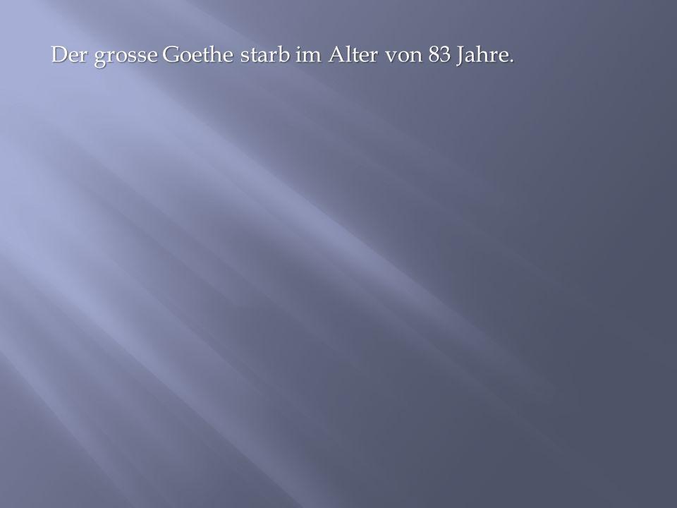 Der grosse Goethe starb im Alter von 83 Jahre.