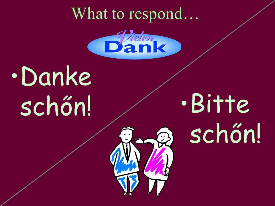 What to respond… Danke schőn! Bitte schőn!