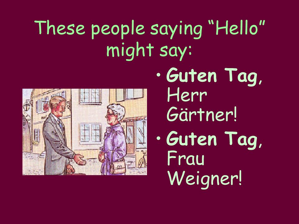 "These people saying ""Hello"" might say: Guten Tag, Herr Gärtner! Guten Tag, Frau Weigner!"