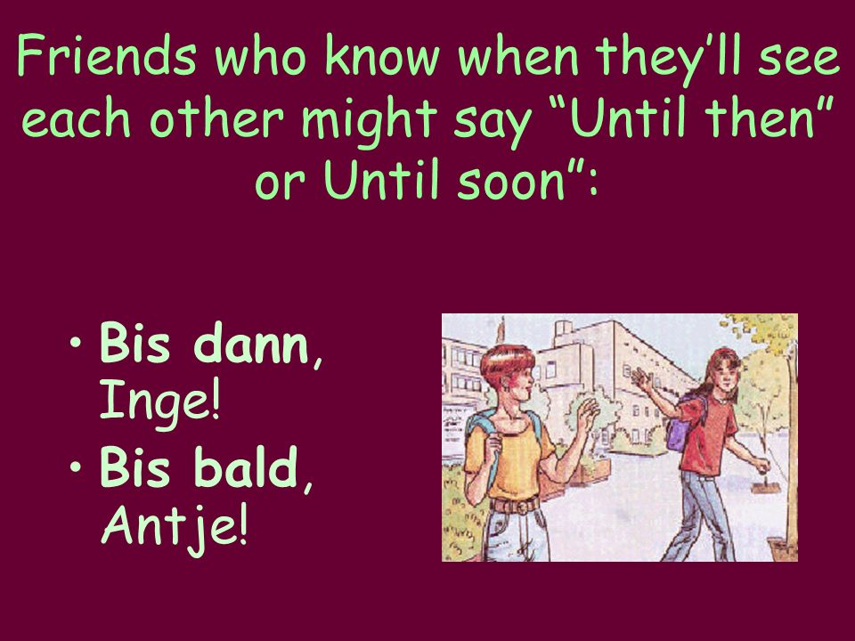 Friends who know when they'll see each other might say Until then or Until soon : Bis dann, Inge.