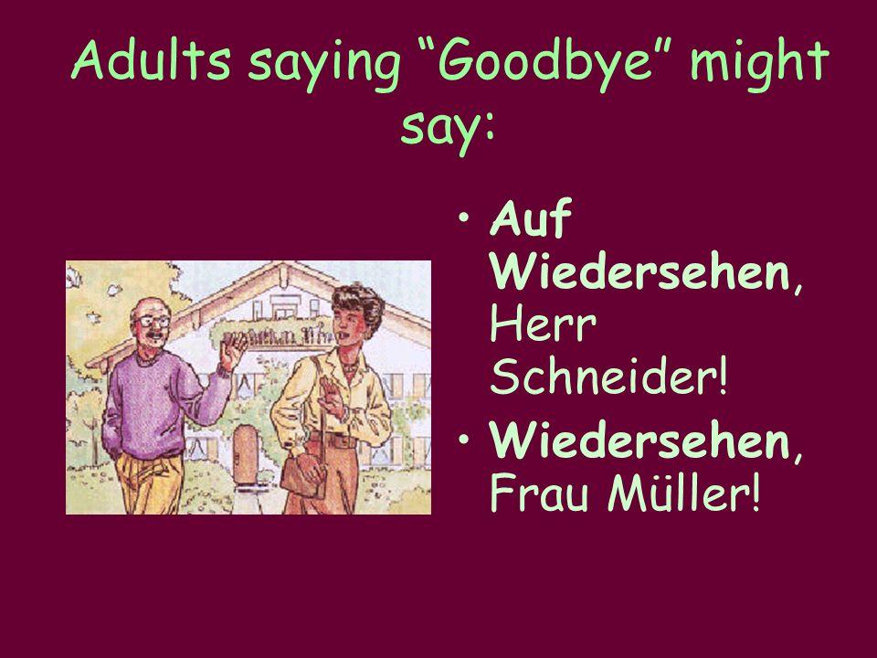 Adults saying Goodbye might say: Auf Wiedersehen, Herr Schneider! Wiedersehen, Frau Müller!