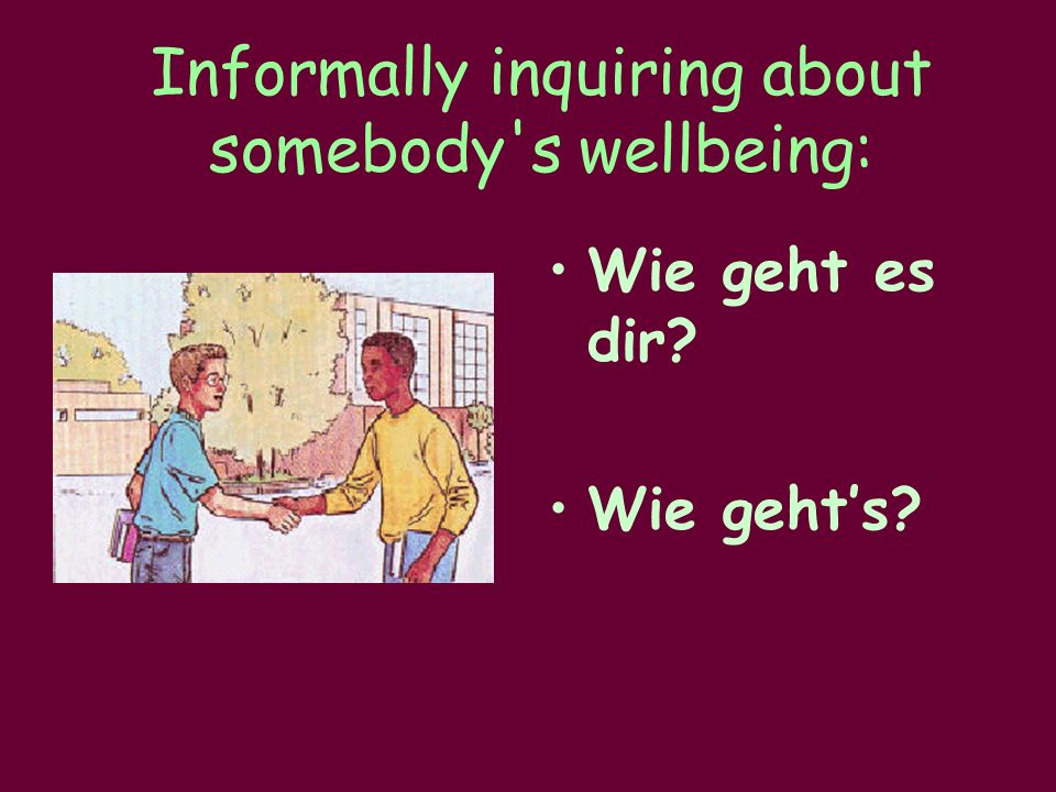 Informally inquiring about somebody s wellbeing: Wie geht es dir Wie geht's
