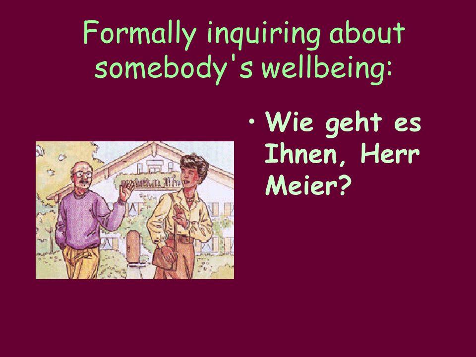 Formally inquiring about somebody s wellbeing: Wie geht es Ihnen, Herr Meier?