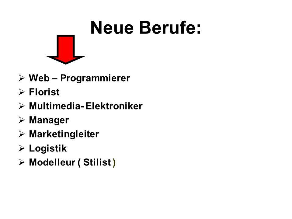 Neue Berufe:  Web – Programmierer  Florist  Multimedia- Elektroniker  Manager  Marketingleiter  Logistik  Modelleur ( Stilist )