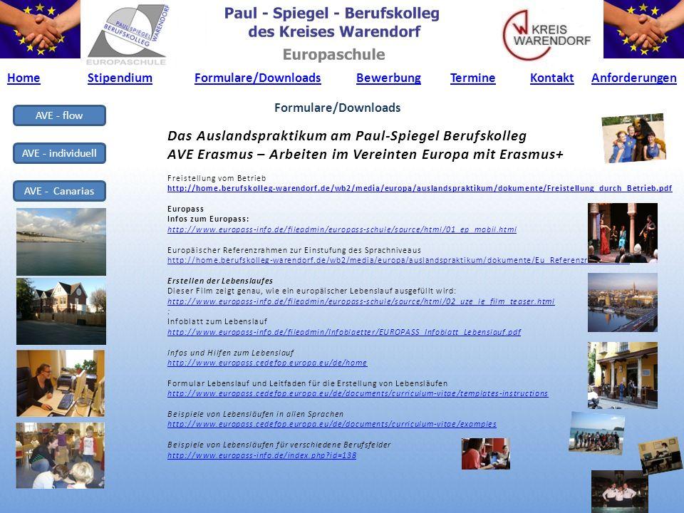 AVE - flow AVE - individuell AVE - Canarias Das Auslandspraktikum am Paul-Spiegel Berufskolleg AVE Erasmus – Arbeiten im Vereinten Europa mit Erasmus+ Freistellung vom Betrieb http://home.berufskolleg-warendorf.de/wb2/media/europa/auslandspraktikum/dokumente/Freistellung_durch_Betrieb.pdf Europass Infos zum Europass: http://www.europass-info.de/fileadmin/europass-schule/source/html/01_ep_mobil.html Europäischer Referenzrahmen zur Einstufung des Sprachniveaus http://home.berufskolleg-warendorf.de/wb2/media/europa/auslandspraktikum/dokumente/Eu_Referenzrahmen.pdf Erstellen der Lebenslaufes Dieser Film zeigt genau, wie ein europäischer Lebenslauf ausgefüllt wird: http://www.europass-info.de/fileadmin/europass-schule/source/html/02_uze_le_film_teaser.html : Infoblatt zum Lebenslauf http://www.europass-info.de/fileadmin/Infoblaetter/EUROPASS_Infoblatt_Lebenslauf.pdf Infos und Hilfen zum Lebenslauf http://www.europass.cedefop.europa.eu/de/home Formular Lebenslauf und Leitfaden für die Erstellung von Lebensläufen http://www.europass.cedefop.europa.eu/de/documents/curriculum-vitae/templates-instructions Beispiele von Lebensläufen in allen Sprachen http://www.europass.cedefop.europa.eu/de/documents/curriculum-vitae/examples Beispiele von Lebensläufen für verschiedene Berufsfelder http://www.europass-info.de/index.php id=138 Formulare/Downloads HomeStipendiumFormulare/DownloadsBewerbungTermineKontaktHomeStipendiumFormulare/DownloadsBewerbungTermineKontakt AnforderungenAnforderungen