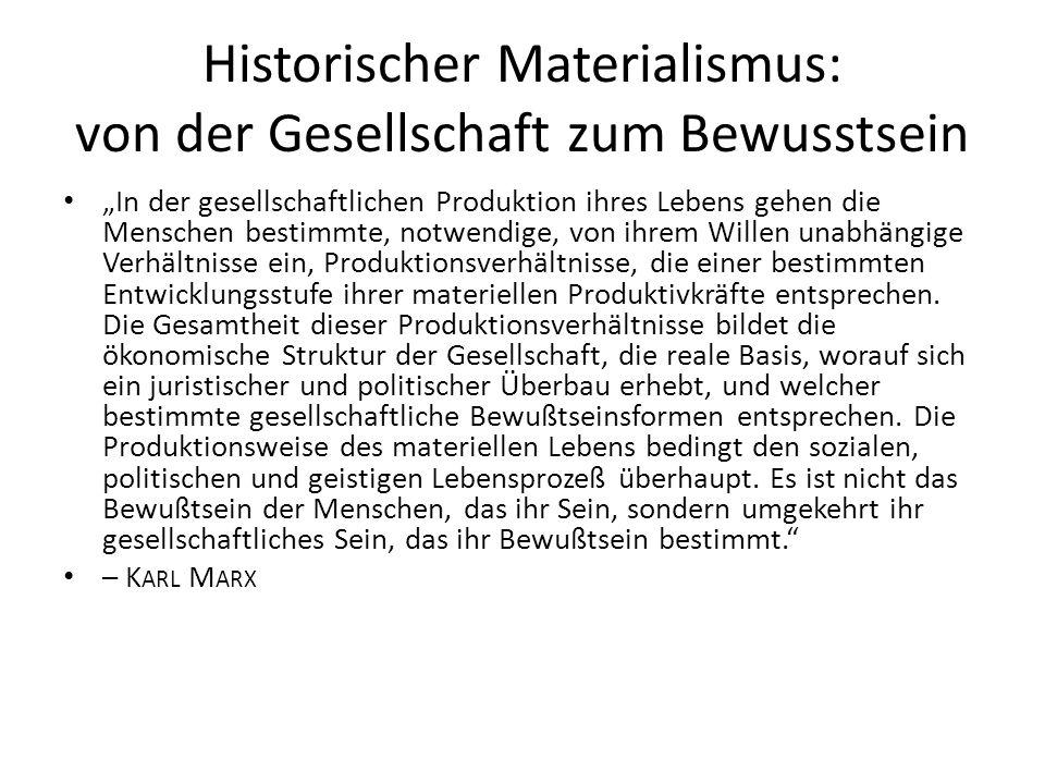 """Historischer Materialismus: von der Gesellschaft zum Bewusstsein """"In der gesellschaftlichen Produktion ihres Lebens gehen die Menschen bestimmte, notwendige, von ihrem Willen unabhängige Verhältnisse ein, Produktionsverhältnisse, die einer bestimmten Entwicklungsstufe ihrer materiellen Produktivkräfte entsprechen."""