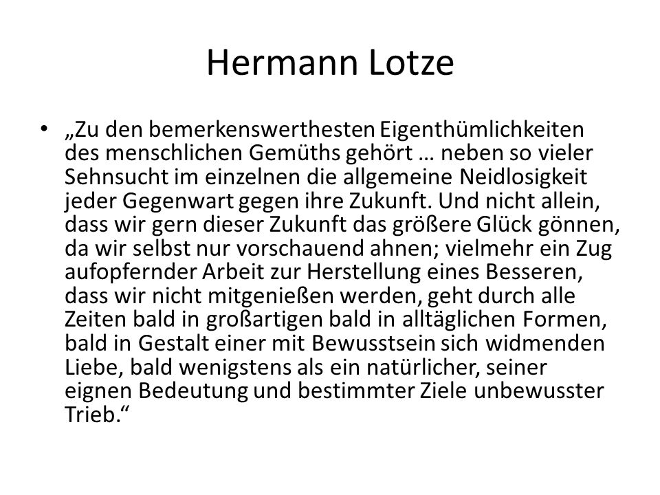 """Hermann Lotze """"Zu den bemerkenswerthesten Eigenthümlichkeiten des menschlichen Gemüths gehört … neben so vieler Sehnsucht im einzelnen die allgemeine Neidlosigkeit jeder Gegenwart gegen ihre Zukunft."""