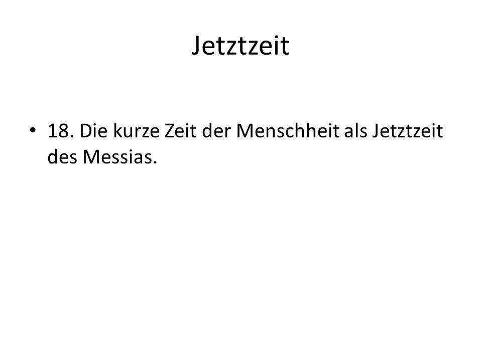 Jetztzeit 18. Die kurze Zeit der Menschheit als Jetztzeit des Messias.