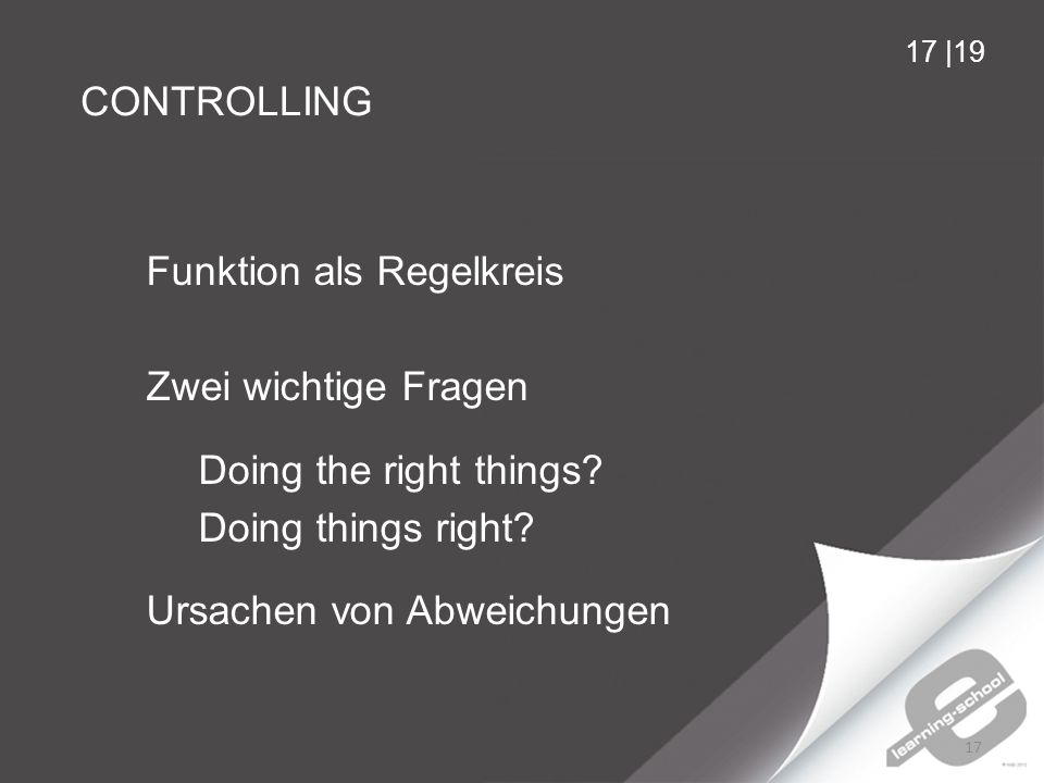 CONTROLLING 17 17 |19 Funktion als Regelkreis Zwei wichtige Fragen Doing the right things.