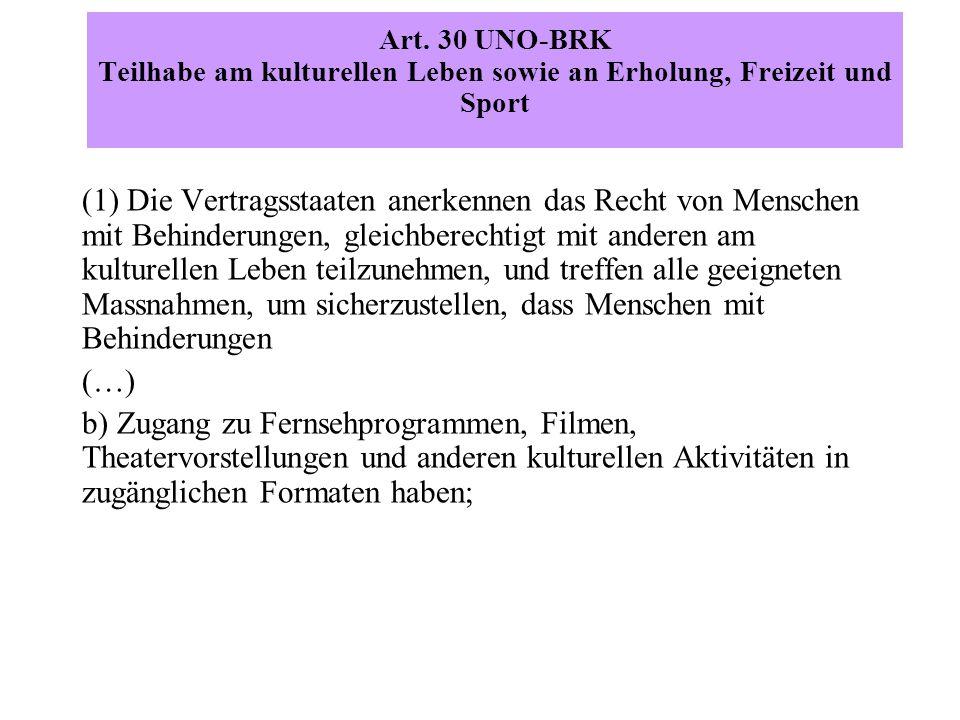 Art. 30 UNO-BRK Teilhabe am kulturellen Leben sowie an Erholung, Freizeit und Sport (1) Die Vertragsstaaten anerkennen das Recht von Menschen mit Behi