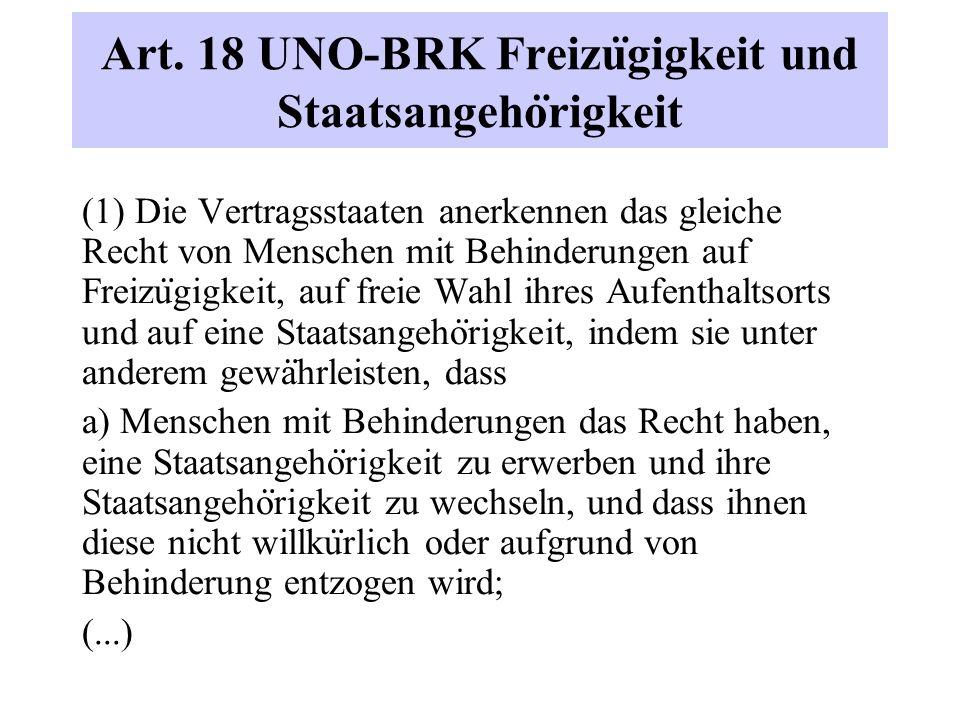 Art. 18 UNO-BRK Freizu ̈ gigkeit und Staatsangeho ̈ rigkeit (1) Die Vertragsstaaten anerkennen das gleiche Recht von Menschen mit Behinderungen auf Fr