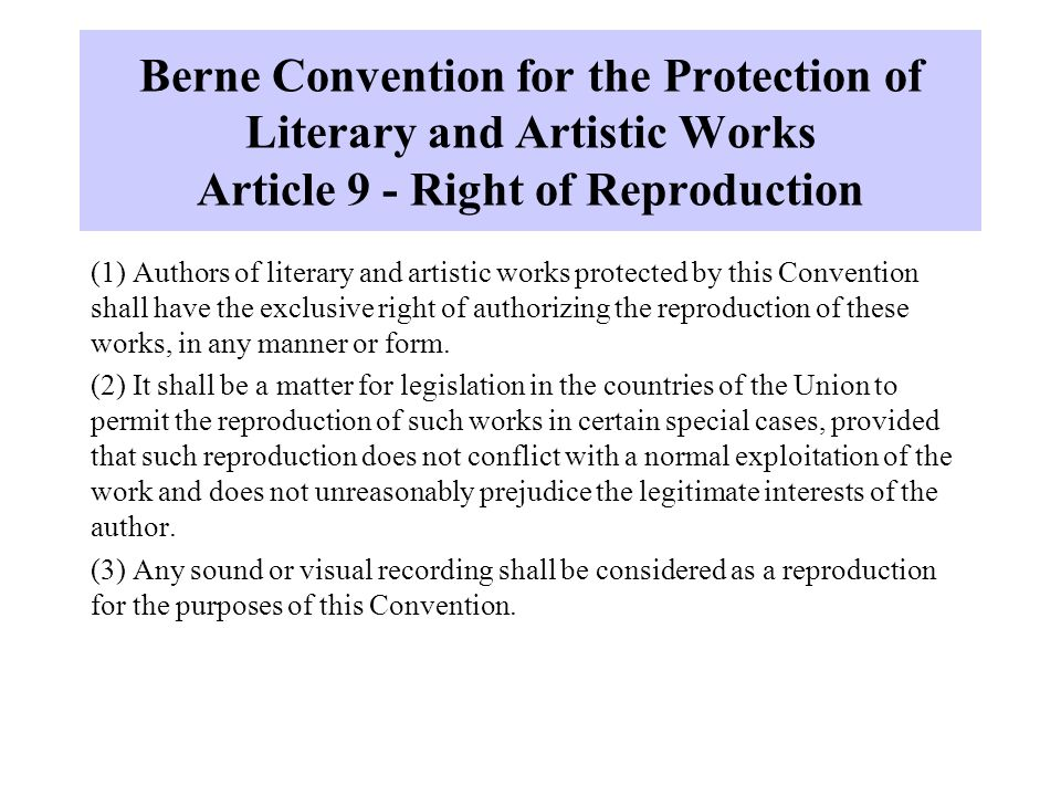 Berne Convention for the Protection of Literary and Artistic Works Article 9 - Right of Reproduction (1) Authors of literary and artistic works protected by this Convention shall have the exclusive right of authorizing the reproduction of these works, in any manner or form.