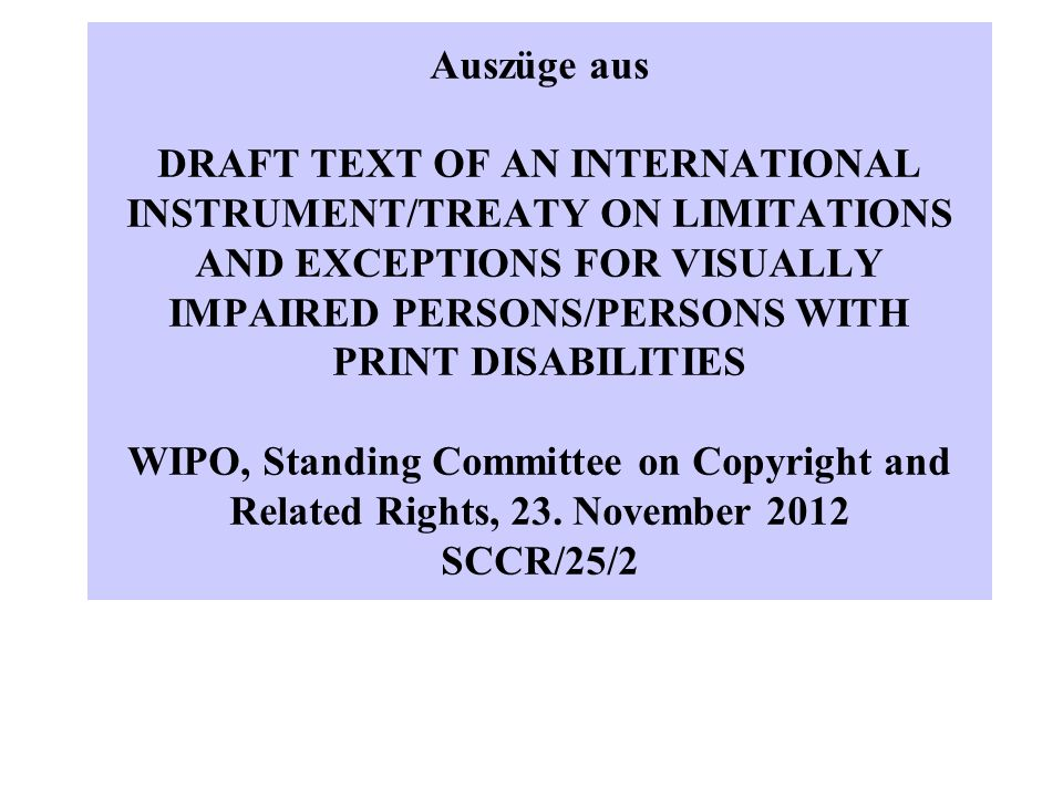 Auszüge aus DRAFT TEXT OF AN INTERNATIONAL INSTRUMENT/TREATY ON LIMITATIONS AND EXCEPTIONS FOR VISUALLY IMPAIRED PERSONS/PERSONS WITH PRINT DISABILITIES WIPO, Standing Committee on Copyright and Related Rights, 23.