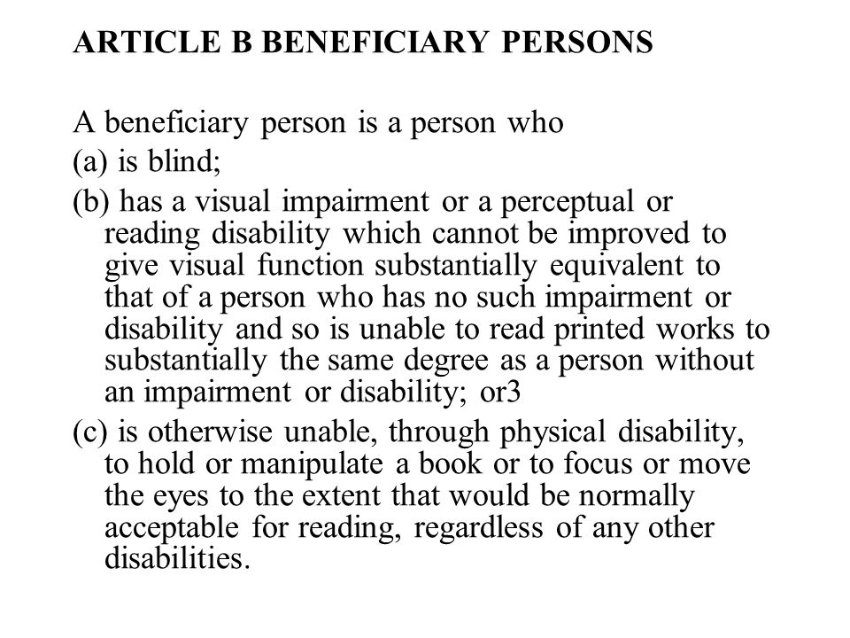 ARTICLE B BENEFICIARY PERSONS A beneficiary person is a person who (a) is blind; (b) has a visual impairment or a perceptual or reading disability which cannot be improved to give visual function substantially equivalent to that of a person who has no such impairment or disability and so is unable to read printed works to substantially the same degree as a person without an impairment or disability; or3 (c) is otherwise unable, through physical disability, to hold or manipulate a book or to focus or move the eyes to the extent that would be normally acceptable for reading, regardless of any other disabilities.