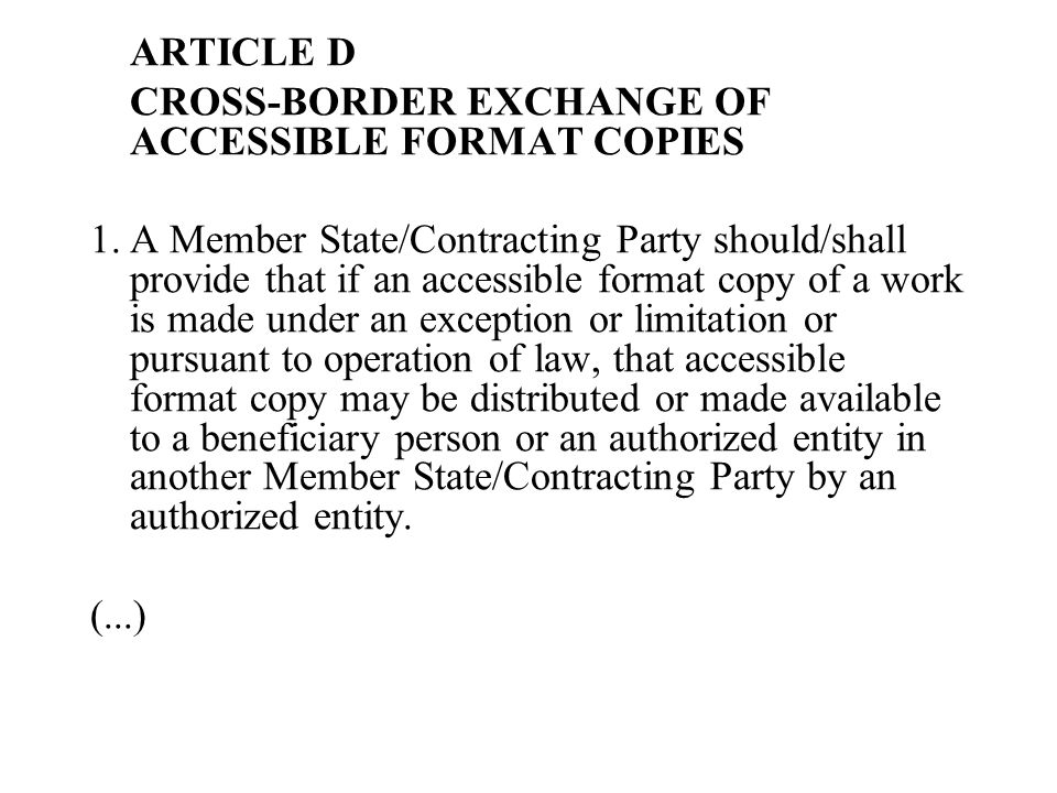 ARTICLE D CROSS-BORDER EXCHANGE OF ACCESSIBLE FORMAT COPIES 1.A Member State/Contracting Party should/shall provide that if an accessible format copy