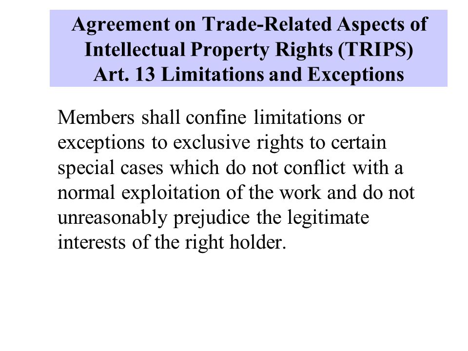 Agreement on Trade-Related Aspects of Intellectual Property Rights (TRIPS) Art. 13 Limitations and Exceptions Members shall confine limitations or exc