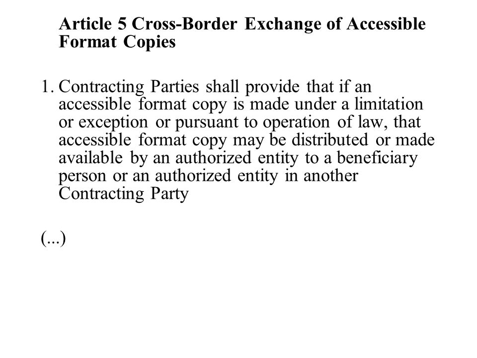 Article 5 Cross-Border Exchange of Accessible Format Copies 1.Contracting Parties shall provide that if an accessible format copy is made under a limitation or exception or pursuant to operation of law, that accessible format copy may be distributed or made available by an authorized entity to a beneficiary person or an authorized entity in another Contracting Party (...)