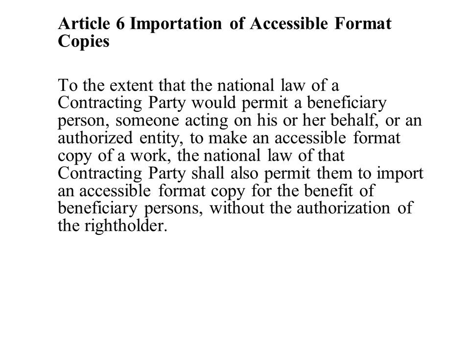 Article 6 Importation of Accessible Format Copies To the extent that the national law of a Contracting Party would permit a beneficiary person, someone acting on his or her behalf, or an authorized entity, to make an accessible format copy of a work, the national law of that Contracting Party shall also permit them to import an accessible format copy for the benefit of beneficiary persons, without the authorization of the rightholder.