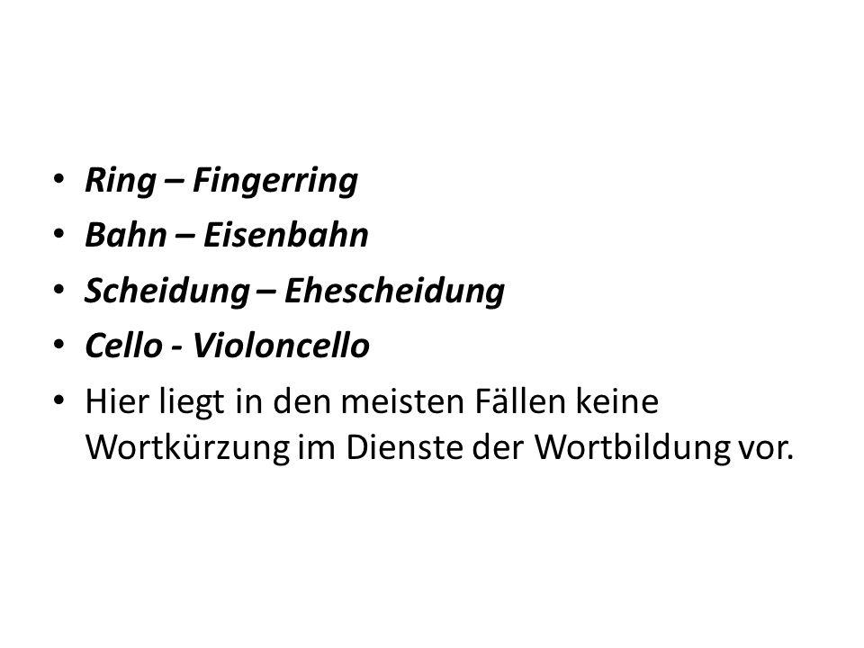 Ring – Fingerring Bahn – Eisenbahn Scheidung – Ehescheidung Cello - Violoncello Hier liegt in den meisten Fällen keine Wortkürzung im Dienste der Wortbildung vor.