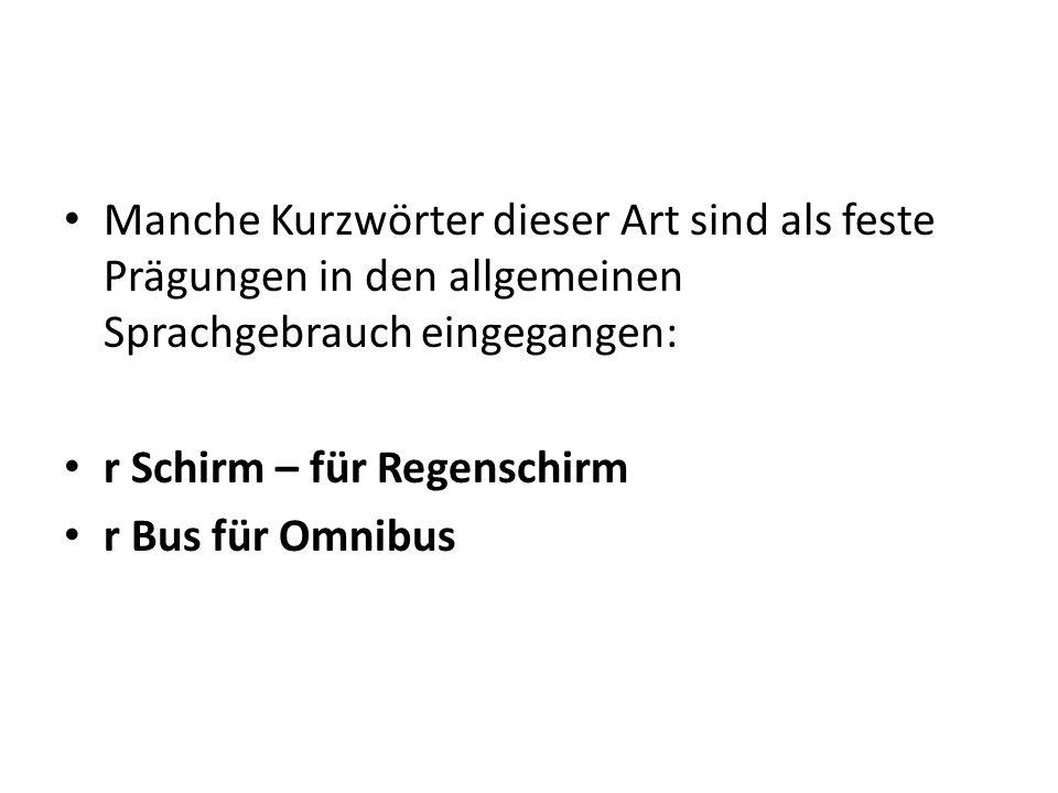 Manche Kurzwörter dieser Art sind als feste Prägungen in den allgemeinen Sprachgebrauch eingegangen: r Schirm – für Regenschirm r Bus für Omnibus