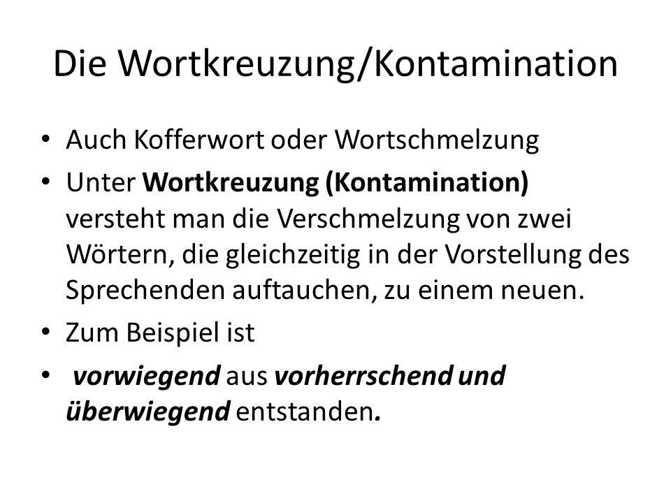 Die Wortkreuzung/Kontamination Auch Kofferwort oder Wortschmelzung Unter Wortkreuzung (Kontamination) versteht man die Verschmelzung von zwei Wörtern, die gleichzeitig in der Vorstellung des Sprechenden auftauchen, zu einem neuen.