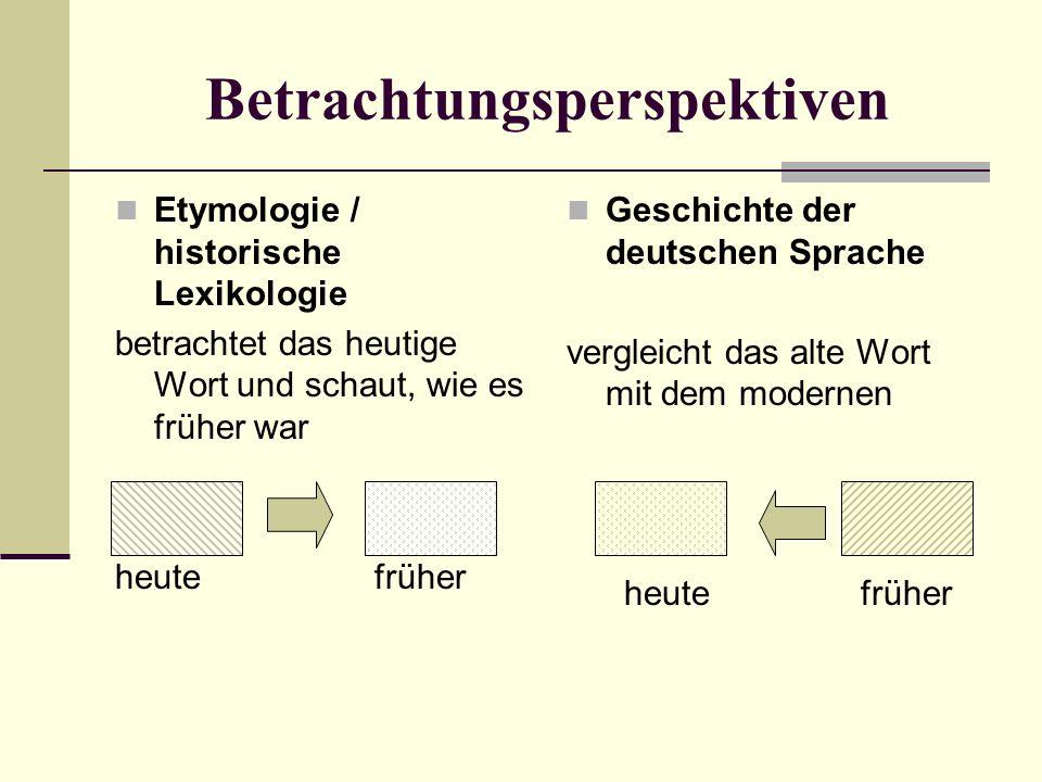 Betrachtungsperspektiven Etymologie / historische Lexikologie betrachtet das heutige Wort und schaut, wie es früher war heute früher Geschichte der deutschen Sprache vergleicht das alte Wort mit dem modernen heute früher