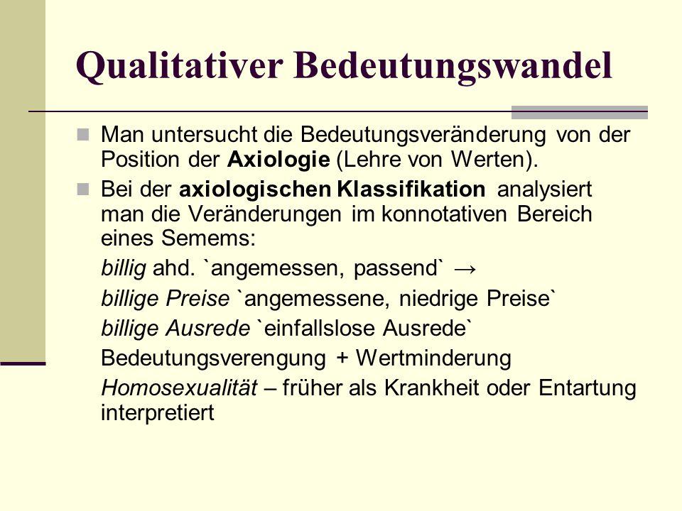 Qualitativer Bedeutungswandel Man untersucht die Bedeutungsveränderung von der Position der Axiologie (Lehre von Werten).