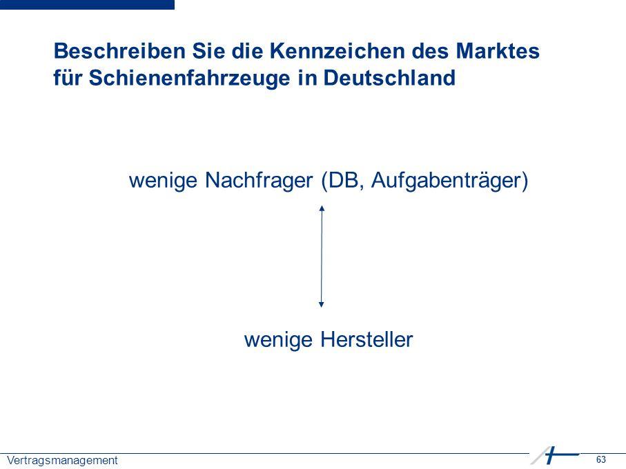 63 Vertragsmanagement Beschreiben Sie die Kennzeichen des Marktes für Schienenfahrzeuge in Deutschland wenige Nachfrager (DB, Aufgabenträger) wenige Hersteller