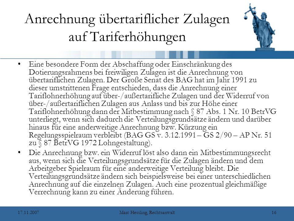 17.11.2007Marc Hessling, Rechtsanwalt15 Inhalt des Mitbestimmungsrechts bei Entlohnungsgrundsätzen Hat sich der Arbeitgeber den Widerruf einer freiwilligen Zulage vorbehalten, so ist der Widerruf nur dann wirksam, wenn der Betriebsrat hierzu mitbestimmt hat (BAG v.
