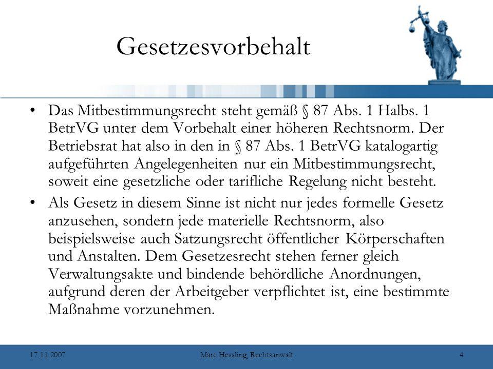 17.11.2007Marc Hessling, Rechtsanwalt4 Gesetzesvorbehalt Das Mitbestimmungsrecht steht gemäß § 87 Abs.