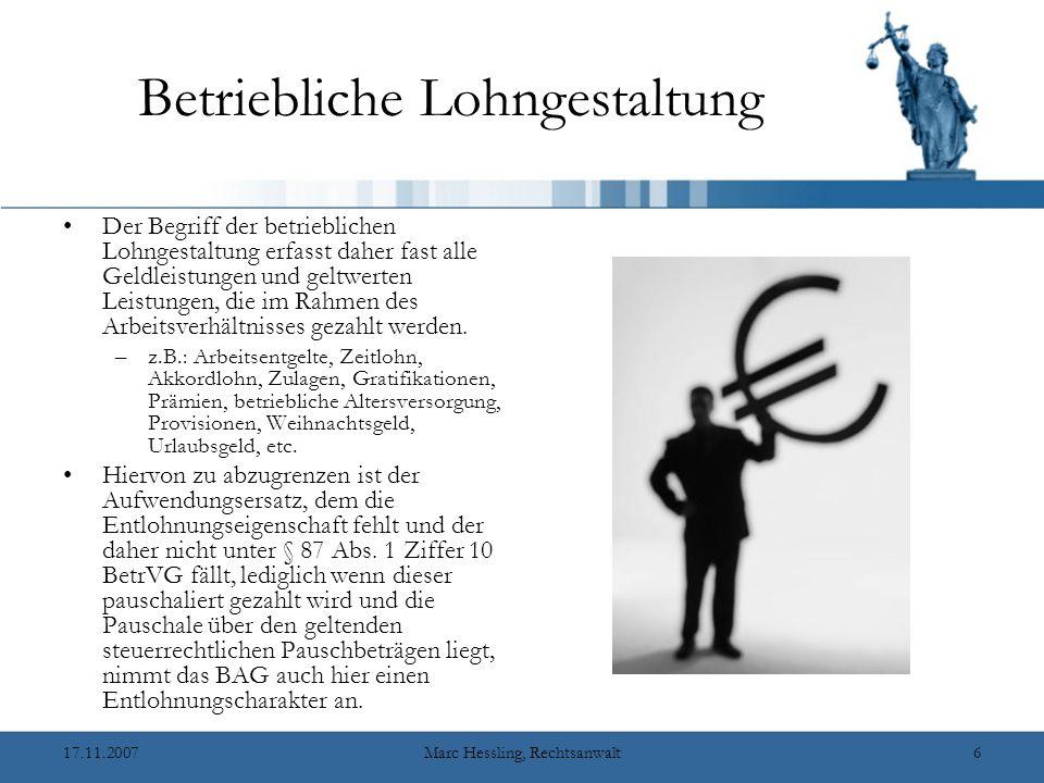 17.11.2007Marc Hessling, Rechtsanwalt6 Betriebliche Lohngestaltung Der Begriff der betrieblichen Lohngestaltung erfasst daher fast alle Geldleistungen und geltwerten Leistungen, die im Rahmen des Arbeitsverhältnisses gezahlt werden.