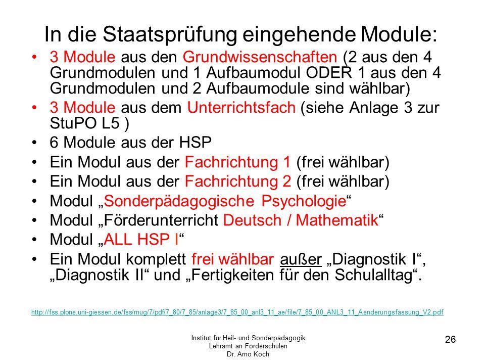 """In die Staatsprüfung eingehende Module: 3 Module aus den Grundwissenschaften (2 aus den 4 Grundmodulen und 1 Aufbaumodul ODER 1 aus den 4 Grundmodulen und 2 Aufbaumodule sind wählbar) 3 Module aus dem Unterrichtsfach (siehe Anlage 3 zur StuPO L5 ) 6 Module aus der HSP Ein Modul aus der Fachrichtung 1 (frei wählbar) Ein Modul aus der Fachrichtung 2 (frei wählbar) Modul """"Sonderpädagogische Psychologie Modul """"Förderunterricht Deutsch / Mathematik Modul """"ALL HSP I Ein Modul komplett frei wählbar außer """"Diagnostik I , """"Diagnostik II und """"Fertigkeiten für den Schulalltag ."""
