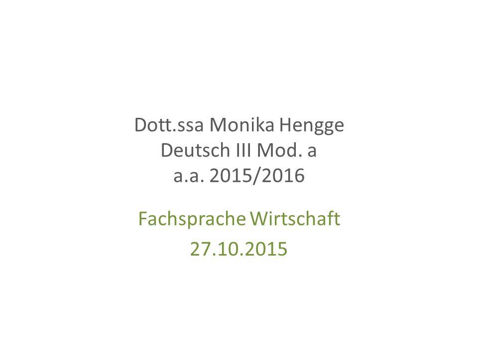 Dott.ssa Monika Hengge Deutsch III Mod. a a.a. 2015/2016 Fachsprache Wirtschaft 27.10.2015